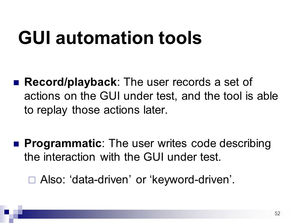 GUI automation tools Record/playback: The user records a set of actions on the GUI under test, and the tool is able to replay those actions later.