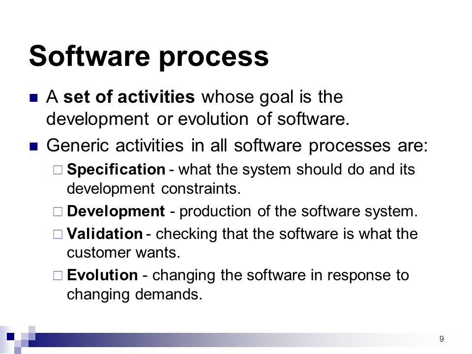 Software process A set of activities whose goal is the development or evolution of software. Generic activities in all software processes are:
