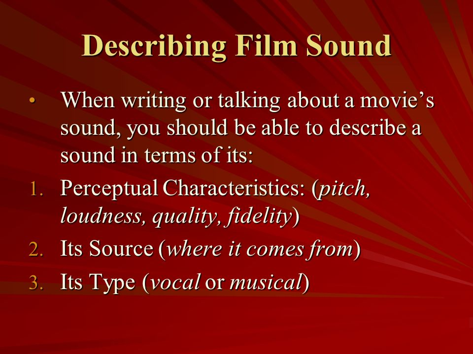 Describing Film Sound When writing or talking about a movie's sound, you should be able to describe a sound in terms of its: