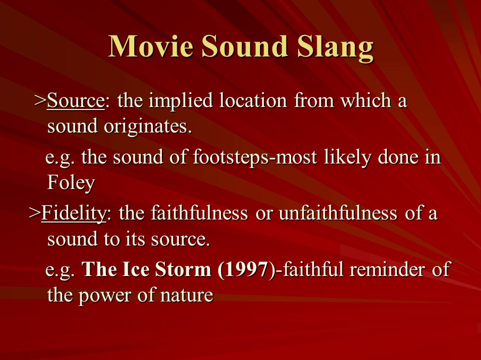 Movie Sound Slang >Source: the implied location from which a sound originates. e.g. the sound of footsteps-most likely done in Foley.