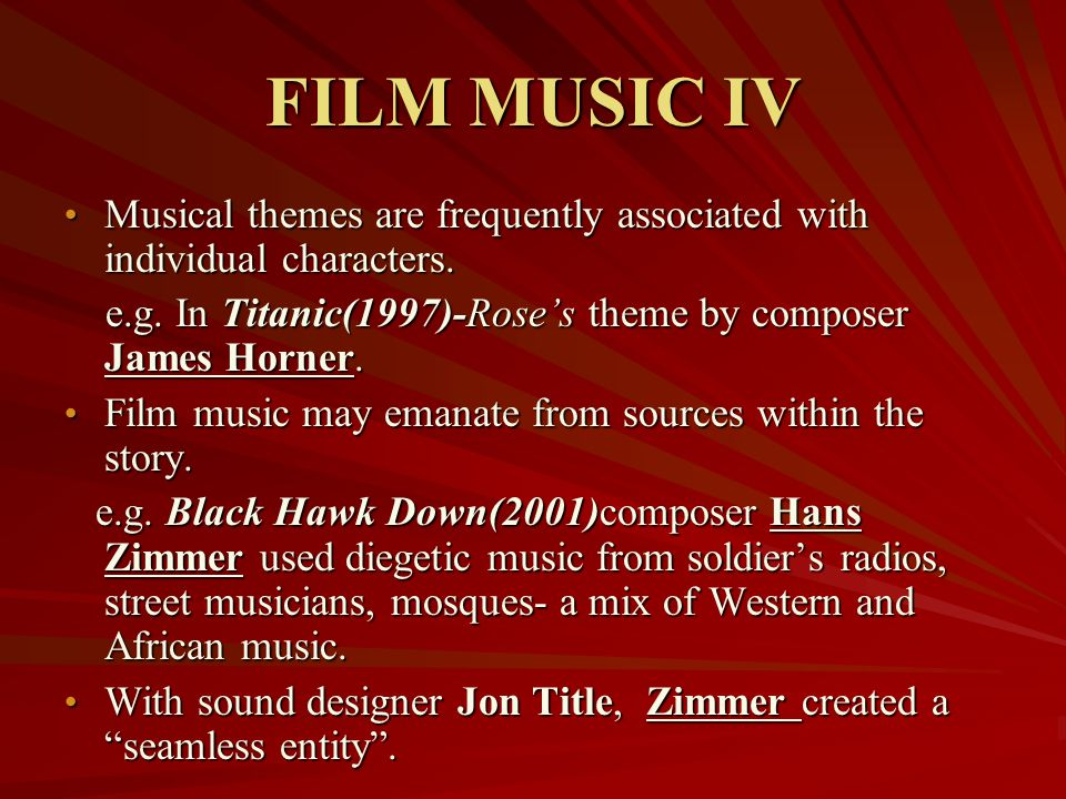 FILM MUSIC IV Musical themes are frequently associated with individual characters. e.g. In Titanic(1997)-Rose's theme by composer James Horner.