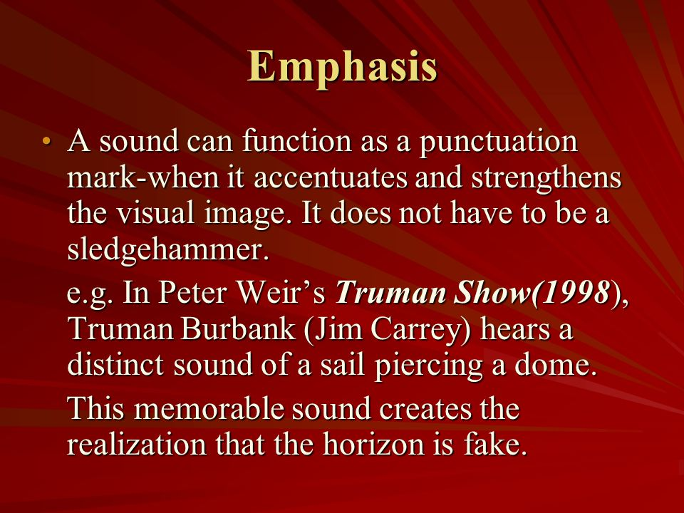 Emphasis A sound can function as a punctuation mark-when it accentuates and strengthens the visual image. It does not have to be a sledgehammer.