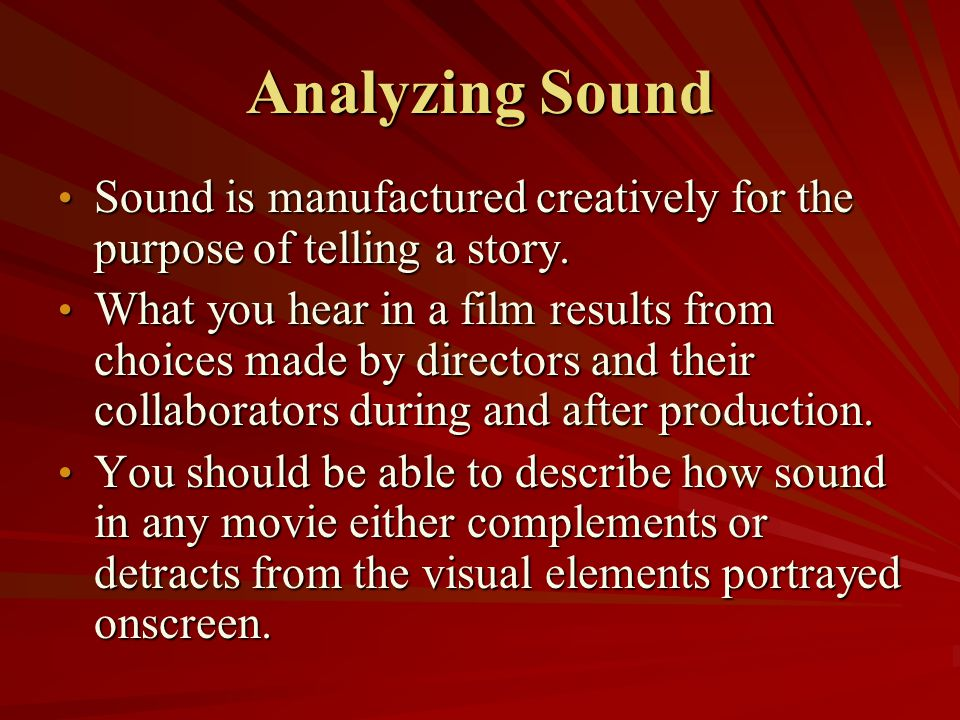 Analyzing Sound Sound is manufactured creatively for the purpose of telling a story.