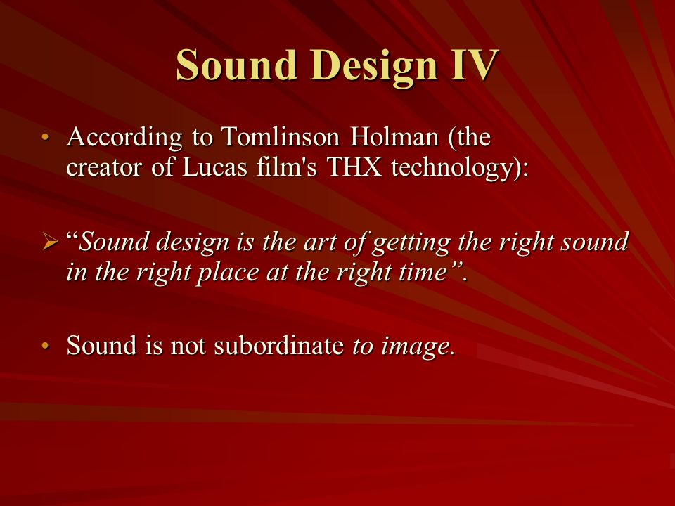 Sound Design IV According to Tomlinson Holman (the creator of Lucas film s THX technology):