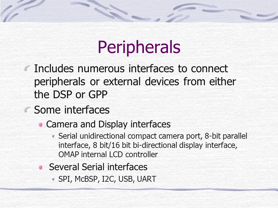 Peripherals Includes numerous interfaces to connect peripherals or external devices from either the DSP or GPP.
