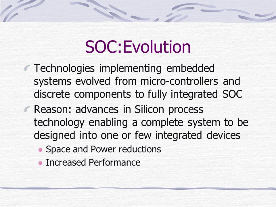SOC:Evolution Technologies implementing embedded systems evolved from micro-controllers and discrete components to fully integrated SOC.