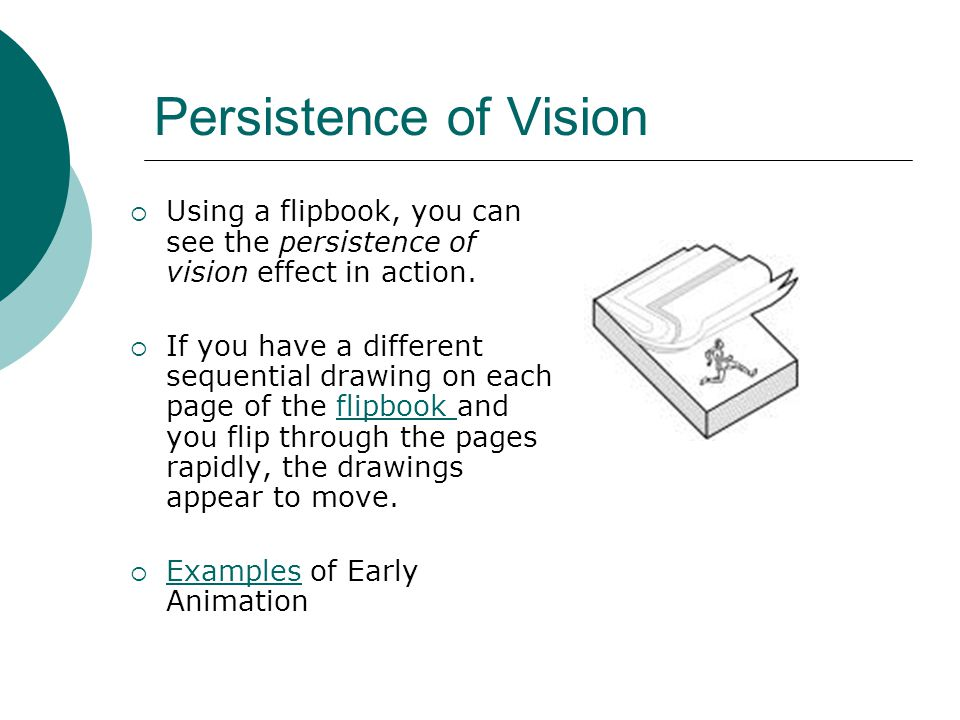 Persistence of Vision Using a flipbook, you can see the persistence of vision effect in action.