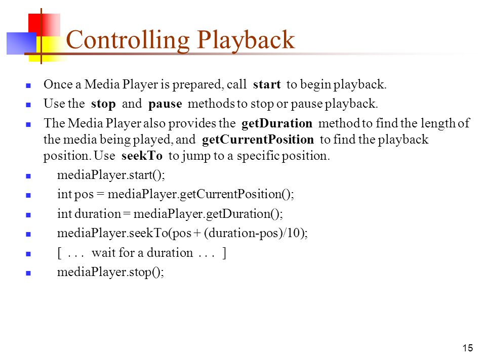 Controlling Playback Once a Media Player is prepared, call start to begin playback. Use the stop and pause methods to stop or pause playback.