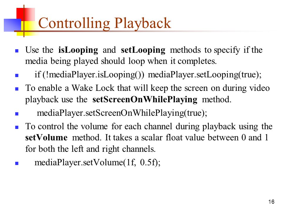 Controlling Playback Use the isLooping and setLooping methods to specify if the media being played should loop when it completes.