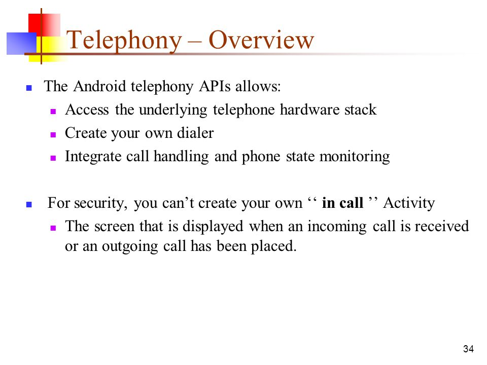 Telephony – Overview The Android telephony APIs allows: