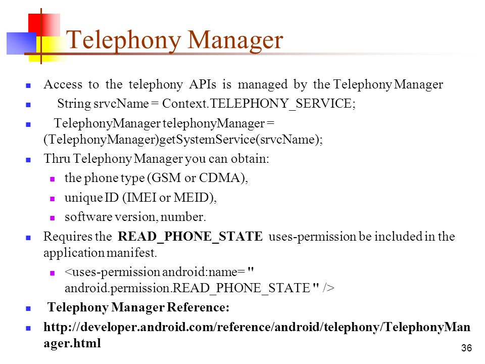 Telephony Manager Access to the telephony APIs is managed by the Telephony Manager. String srvcName = Context.TELEPHONY_SERVICE;