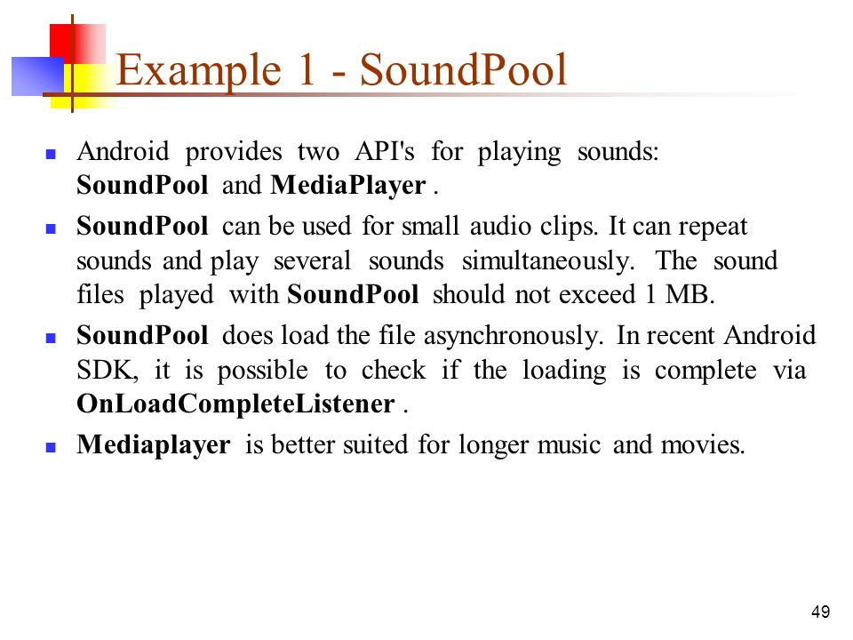 Example 1 - SoundPool Android provides two API s for playing sounds: SoundPool and MediaPlayer .