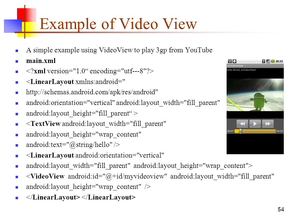 Example of Video View A simple example using VideoView to play 3gp from YouTube. main.xml. < xml version= 1.0 encoding= utf--‐8 >