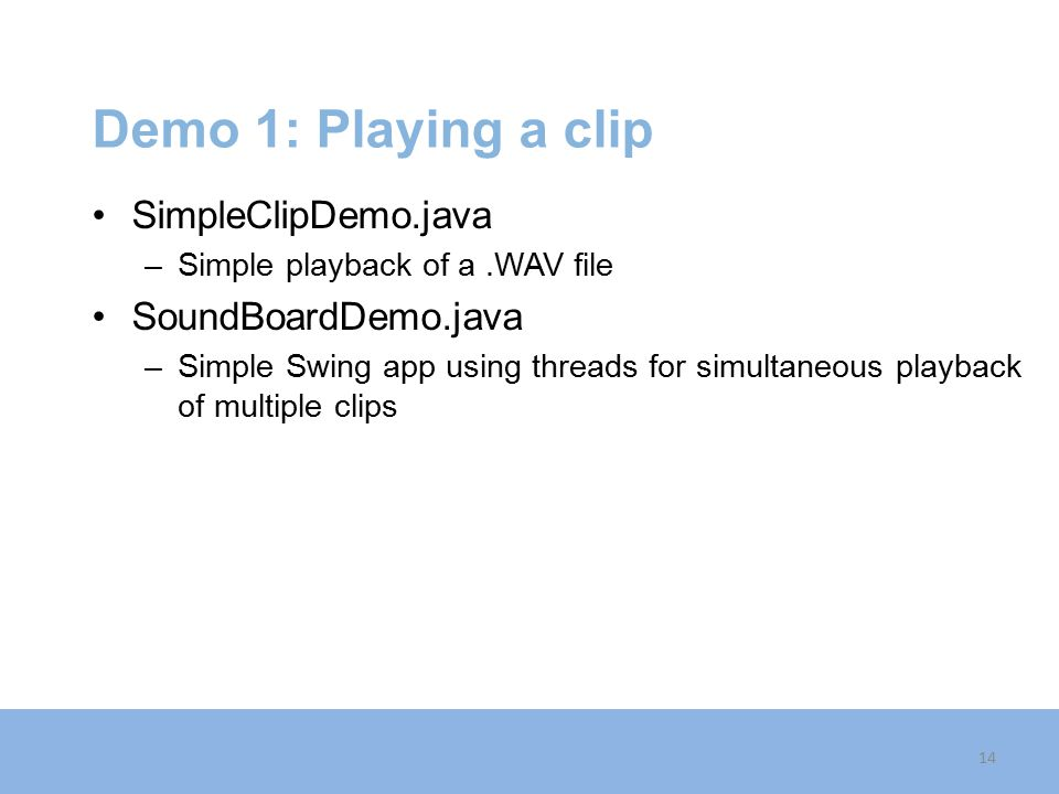 Demo 1: Playing a clip SimpleClipDemo.java SoundBoardDemo.java