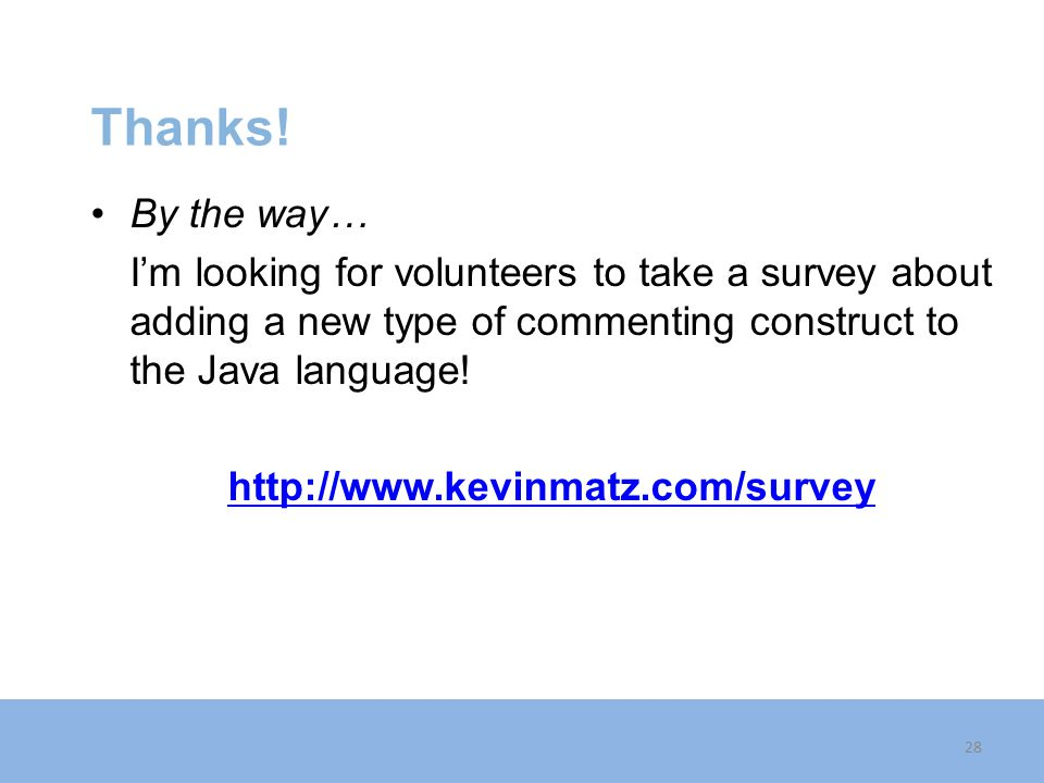 Thanks! By the way… I'm looking for volunteers to take a survey about adding a new type of commenting construct to the Java language!