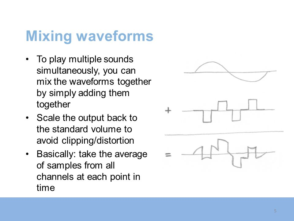 Mixing waveforms To play multiple sounds simultaneously, you can mix the waveforms together by simply adding them together.