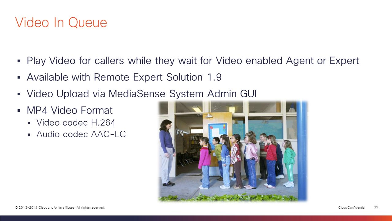 Video In Queue Play Video for callers while they wait for Video enabled Agent or Expert. Available with Remote Expert Solution 1.9.