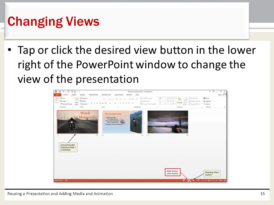 Changing Views Tap or click the desired view button in the lower right of the PowerPoint window to change the view of the presentation.