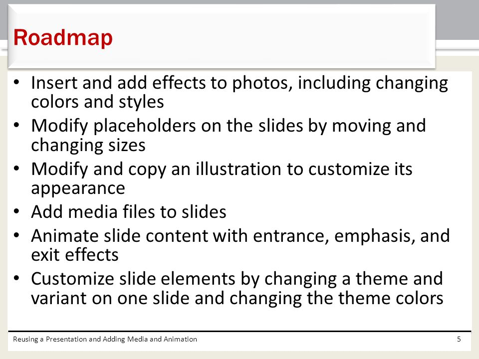 Roadmap Insert and add effects to photos, including changing colors and styles. Modify placeholders on the slides by moving and changing sizes.