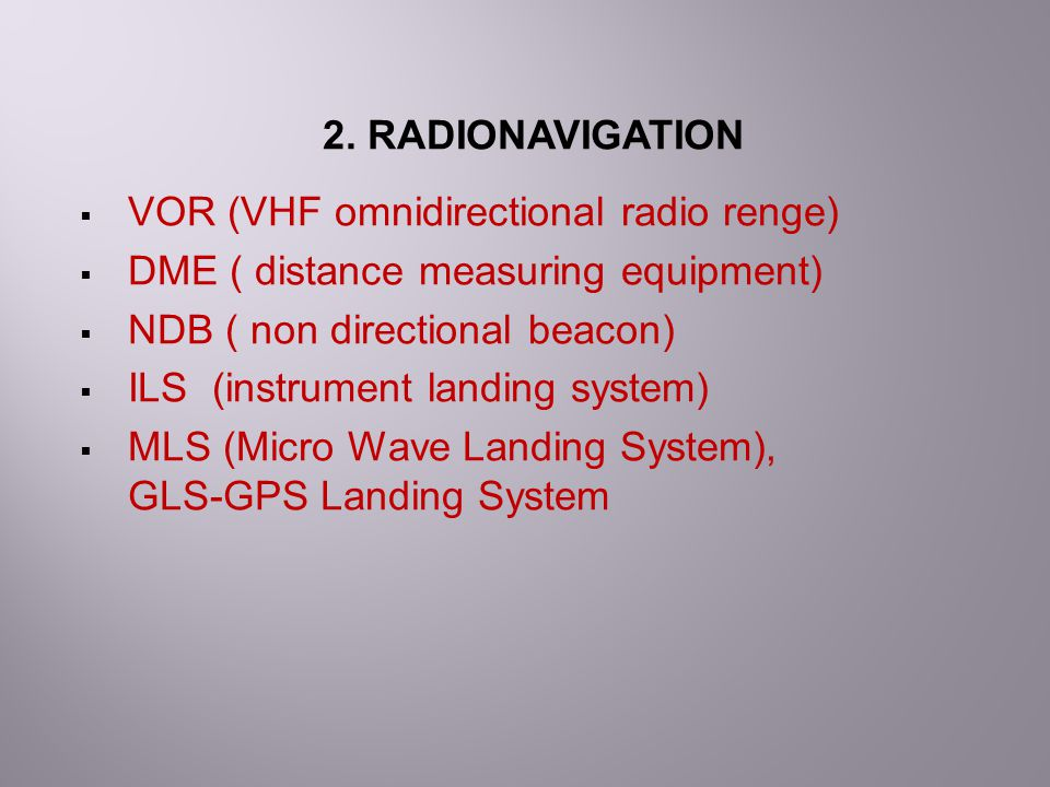 2. RADIONAVIGATION VOR (VHF omnidirectional radio renge) DME ( distance measuring equipment) NDB ( non directional beacon)