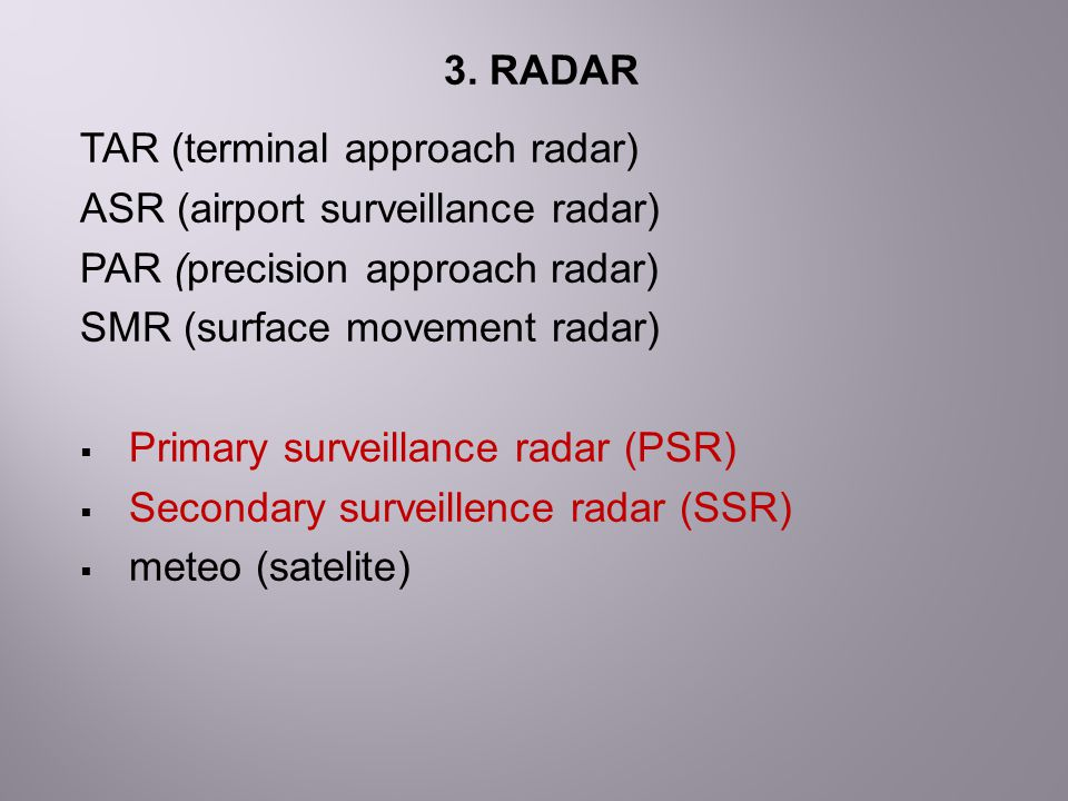 3. RADAR TAR (terminal approach radar) ASR (airport surveillance radar) PAR (precision approach radar)