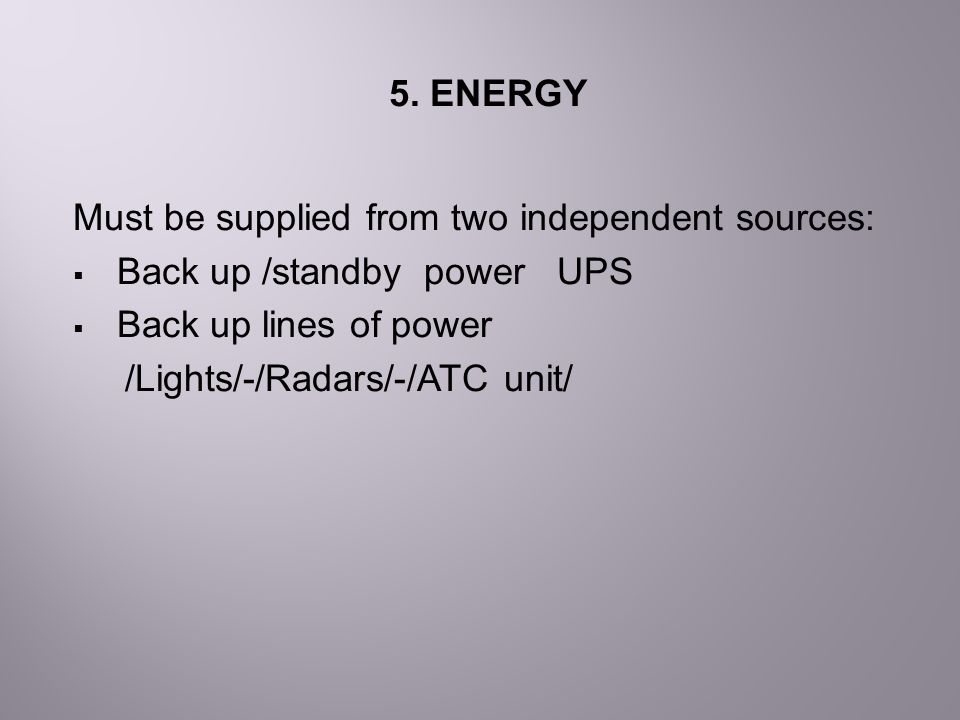 5. ENERGY Must be supplied from two independent sources: Back up /standby power UPS. Back up lines of power.