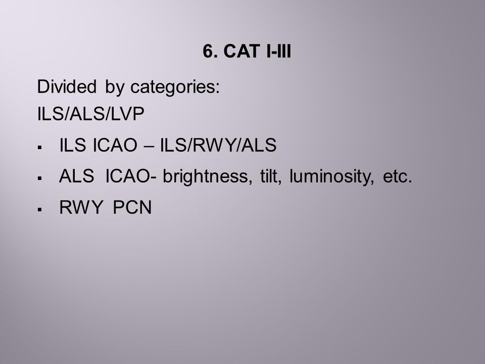 6. CAT I-III Divided by categories: ILS/ALS/LVP. ILS ICAO – ILS/RWY/ALS. ALS ICAO- brightness, tilt, luminosity, etc.