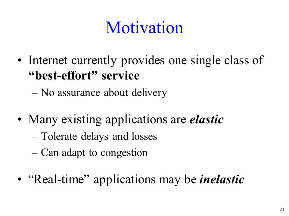 Motivation Internet currently provides one single class of best-effort service. No assurance about delivery.
