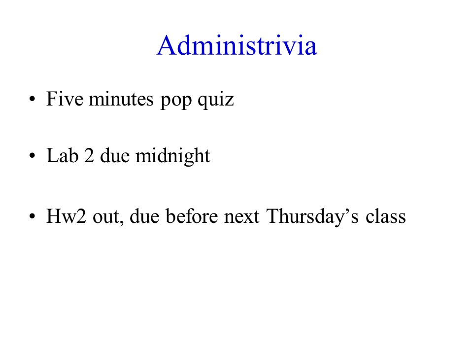 Administrivia Five minutes pop quiz Lab 2 due midnight