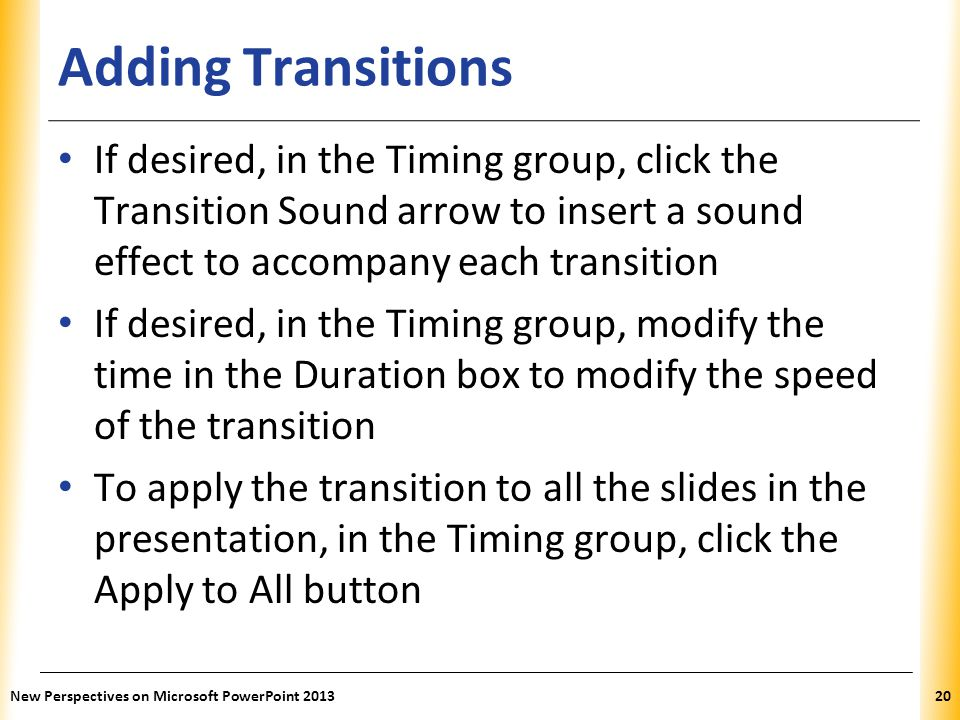 Adding Transitions If desired, in the Timing group, click the Transition Sound arrow to insert a sound effect to accompany each transition.