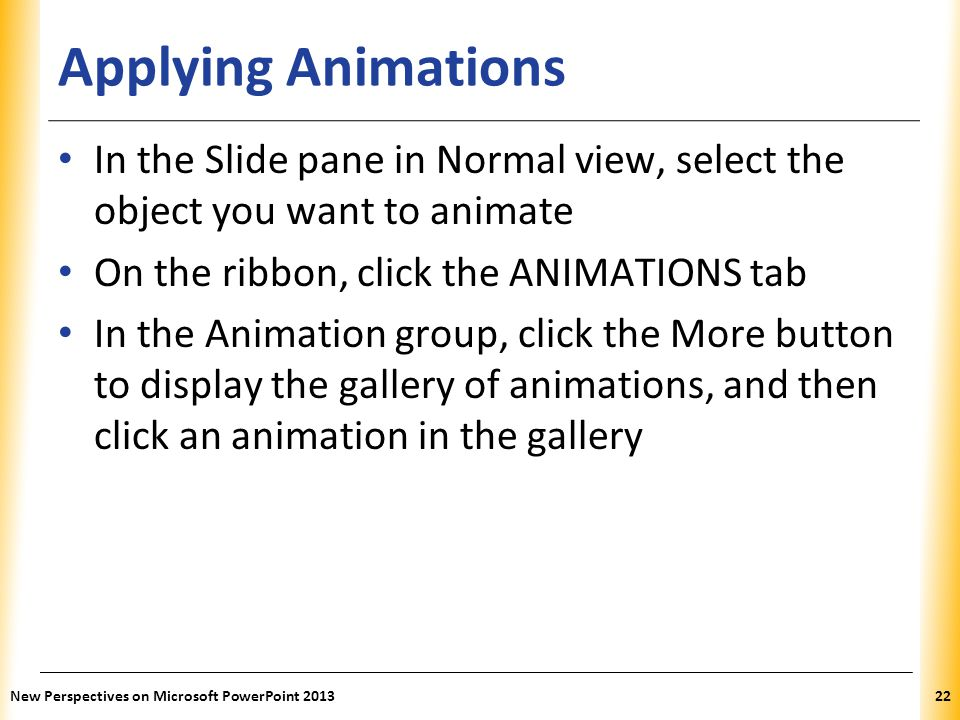 Applying Animations In the Slide pane in Normal view, select the object you want to animate. On the ribbon, click the ANIMATIONS tab.