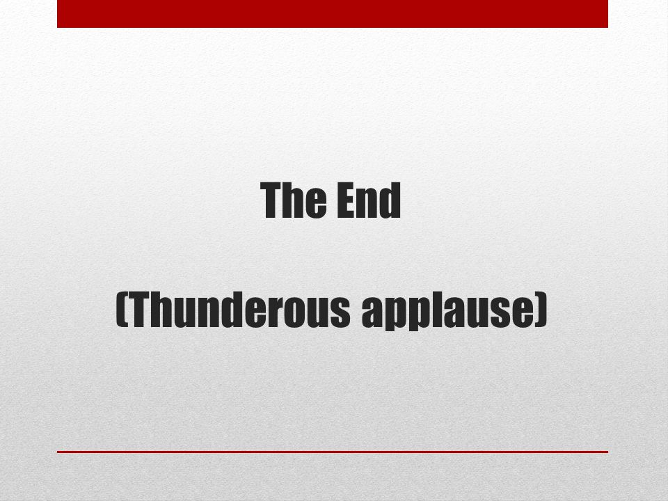 The End (Thunderous applause)