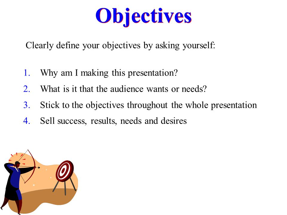 Objectives Clearly define your objectives by asking yourself:
