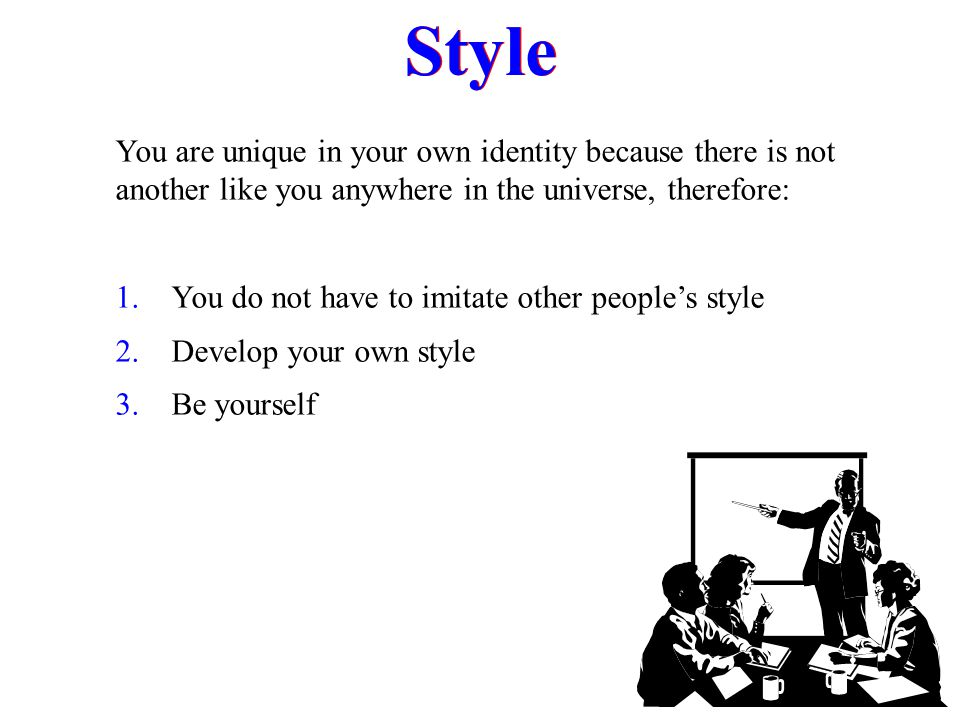 Style You are unique in your own identity because there is not another like you anywhere in the universe, therefore: