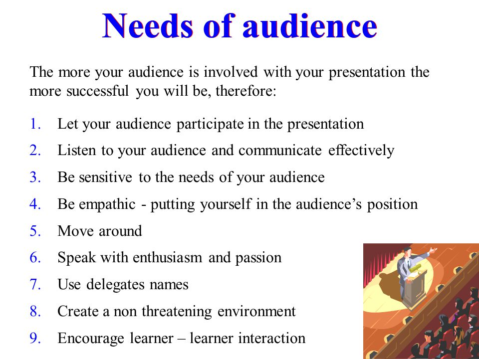 Needs of audience The more your audience is involved with your presentation the more successful you will be, therefore: