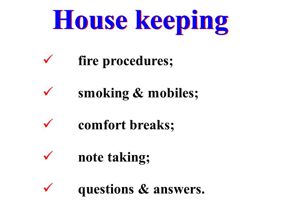 House keeping fire procedures; smoking & mobiles; comfort breaks;