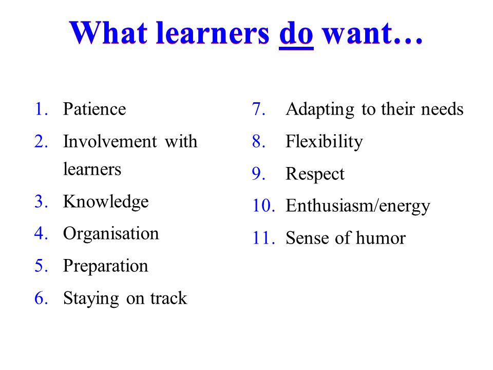 What learners do want… Patience Involvement with learners Knowledge