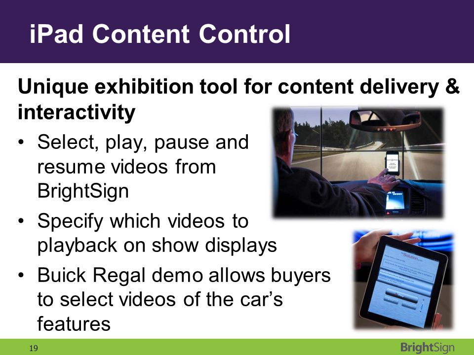 iPad Content Control Unique exhibition tool for content delivery & interactivity. Select, play, pause and resume videos from BrightSign.