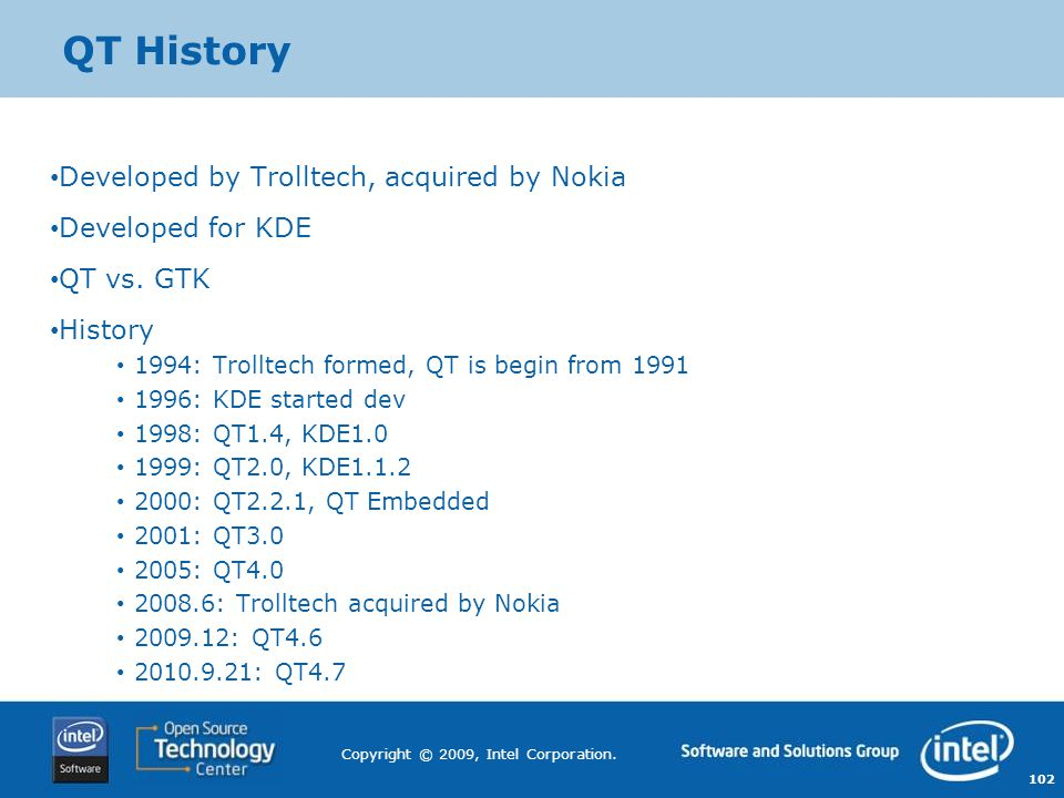 QT History Developed by Trolltech, acquired by Nokia Developed for KDE
