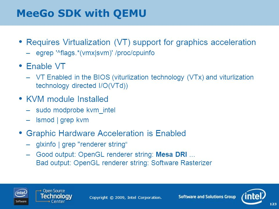 MeeGo SDK with QEMU Requires Virtualization (VT) support for graphics acceleration. egrep ^flags.*(vmx|svm) /proc/cpuinfo.