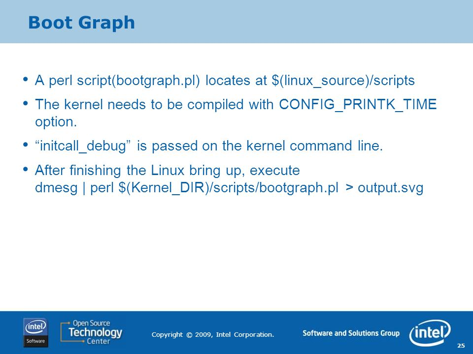 Boot Graph A perl script(bootgraph.pl) locates at $(linux_source)/scripts. The kernel needs to be compiled with CONFIG_PRINTK_TIME option.