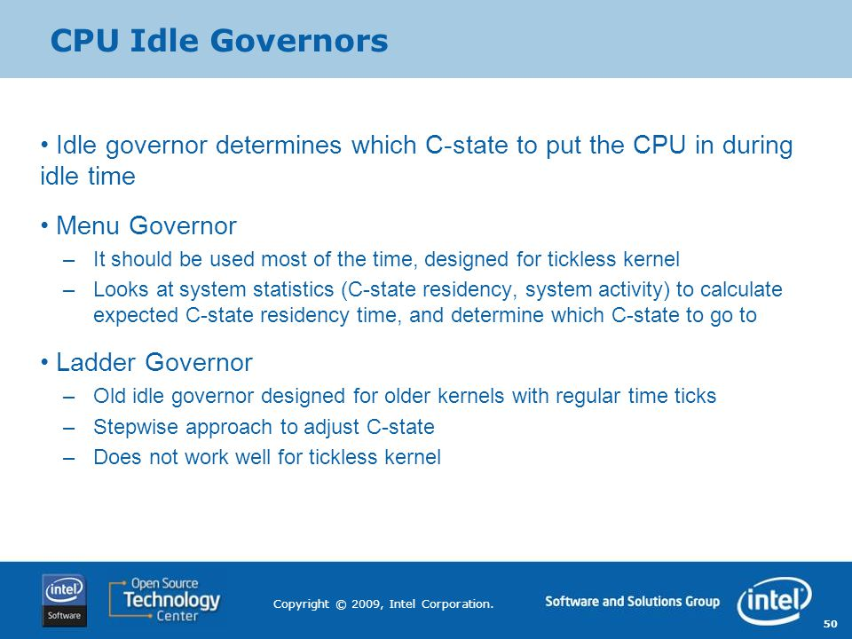 CPU Idle Governors Idle governor determines which C-state to put the CPU in during idle time. Menu Governor.