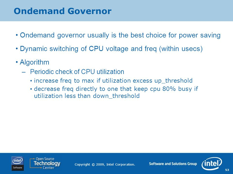 Ondemand Governor Ondemand governor usually is the best choice for power saving. Dynamic switching of CPU voltage and freq (within usecs)