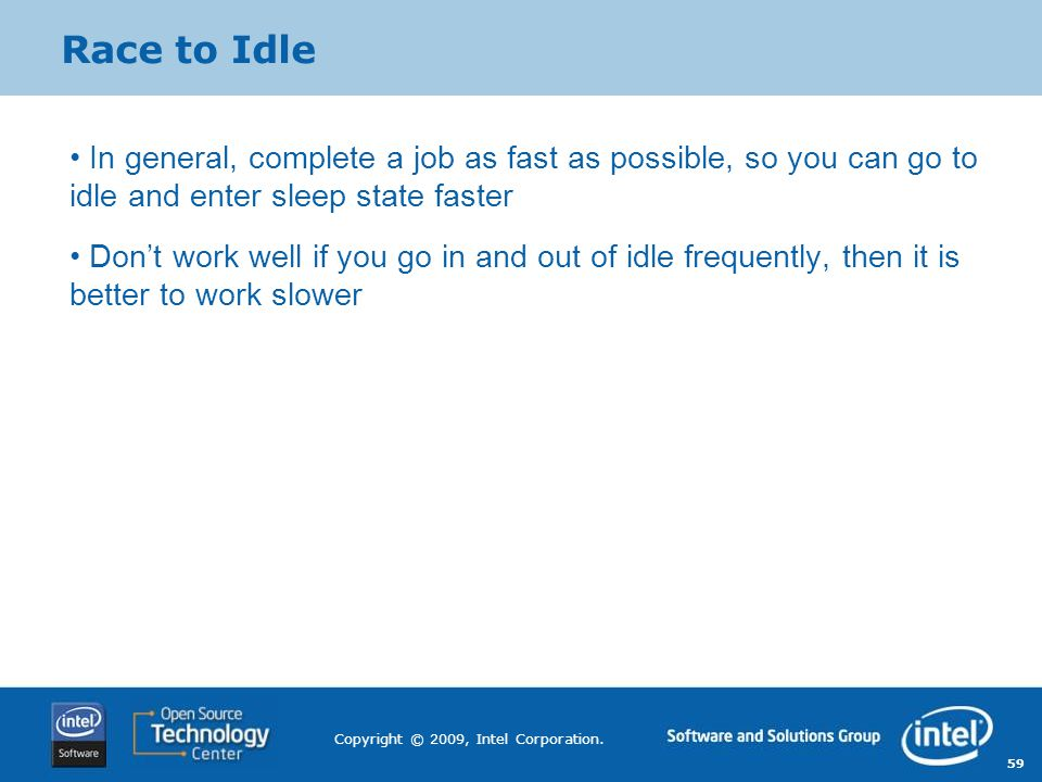 Race to Idle In general, complete a job as fast as possible, so you can go to idle and enter sleep state faster.