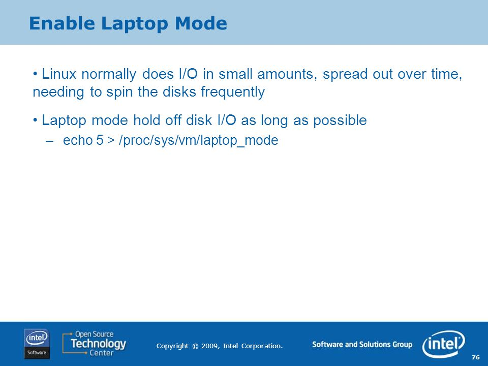 Enable Laptop Mode Linux normally does I/O in small amounts, spread out over time, needing to spin the disks frequently.