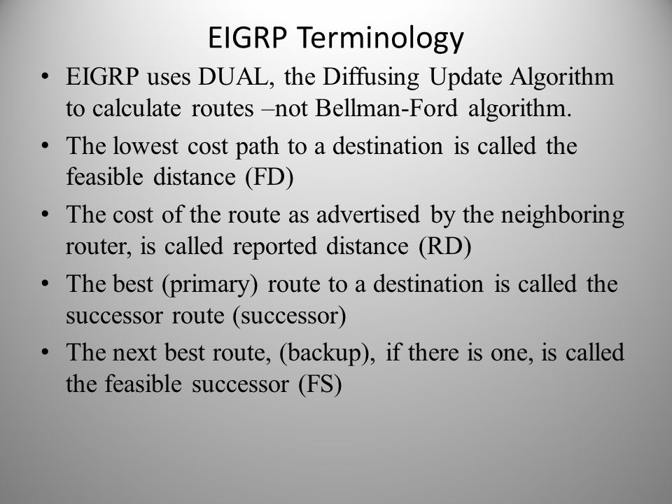 EIGRP Terminology EIGRP uses DUAL, the Diffusing Update Algorithm to calculate routes –not Bellman-Ford algorithm.