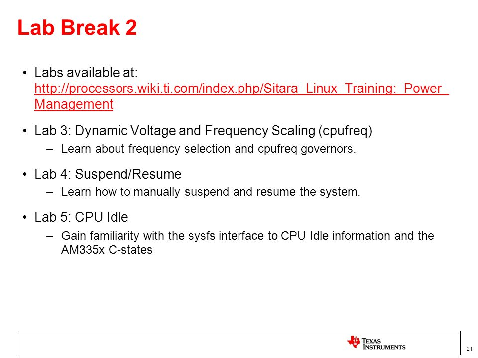 Lab Break 2 Labs available at: http://processors.wiki.ti.com/index.php/Sitara_Linux_Training:_Power_ Management.