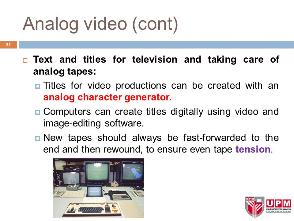 Analog video (cont) Text and titles for television and taking care of analog tapes: