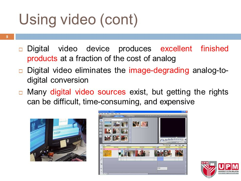 Using video (cont) Digital video device produces excellent finished products at a fraction of the cost of analog.
