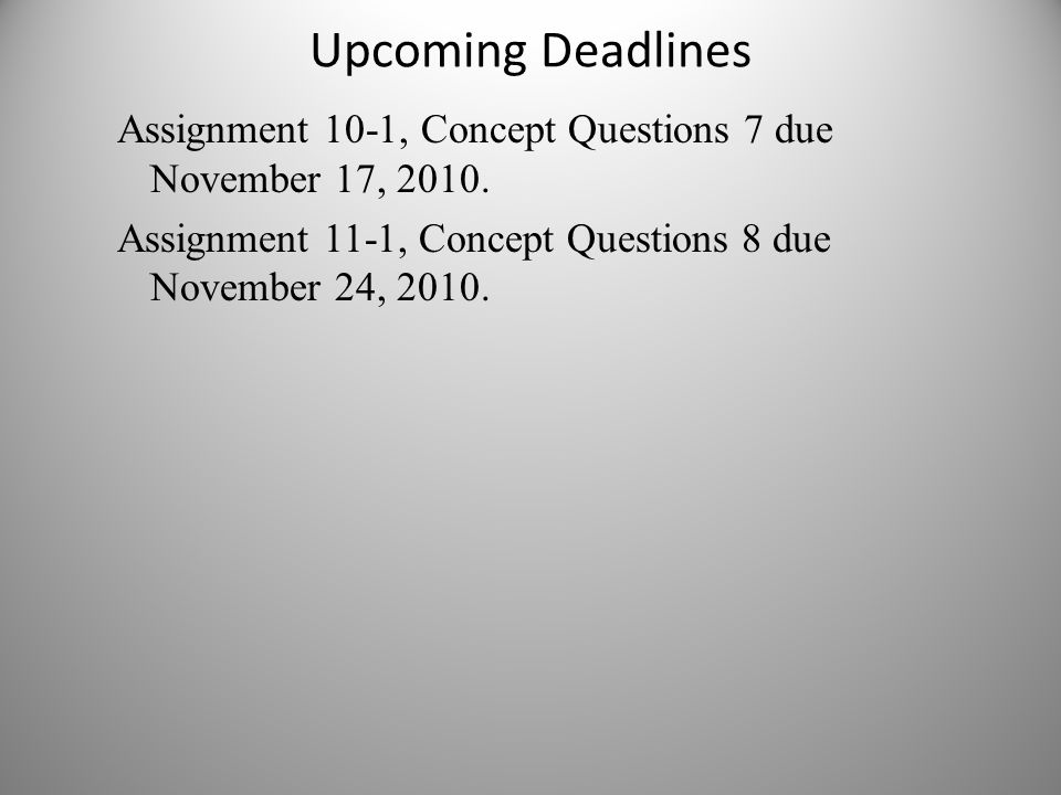 Upcoming Deadlines Assignment 10-1, Concept Questions 7 due November 17, 2010.